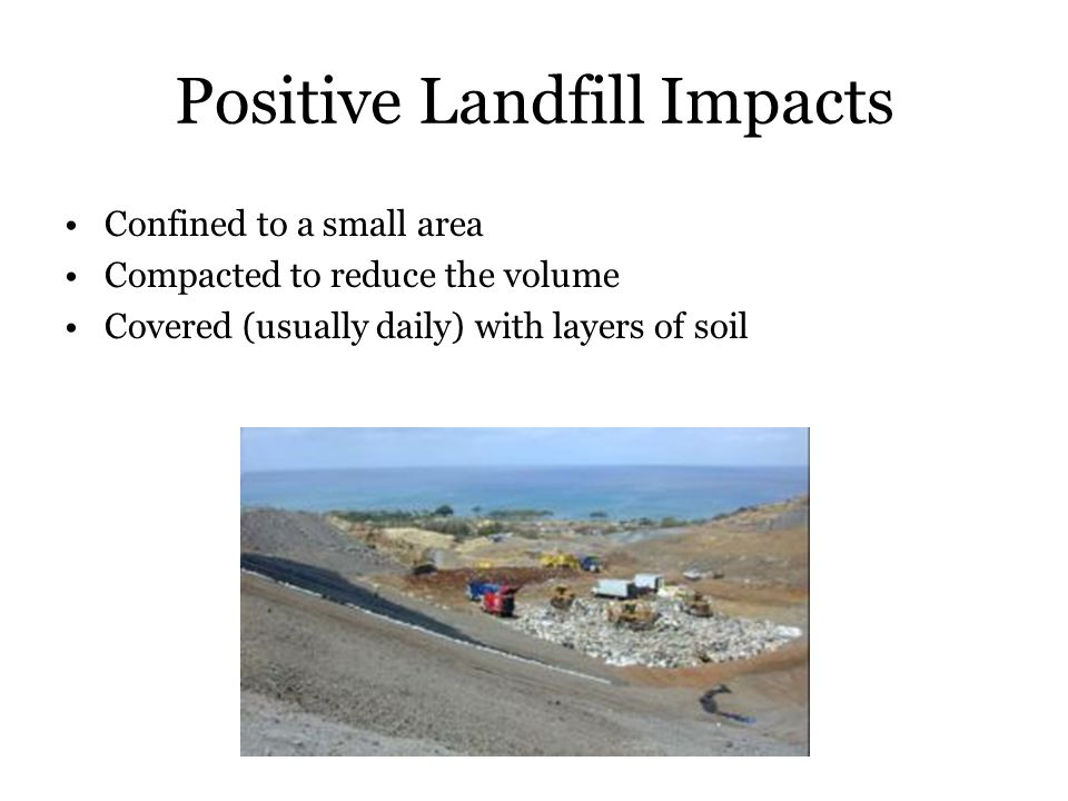 Negative Landfill Impacts Contamination of groundwater and/or aquifers Offgassing of methane generated by decaying organic wastes Harbouring of disease vectors Environmental noise