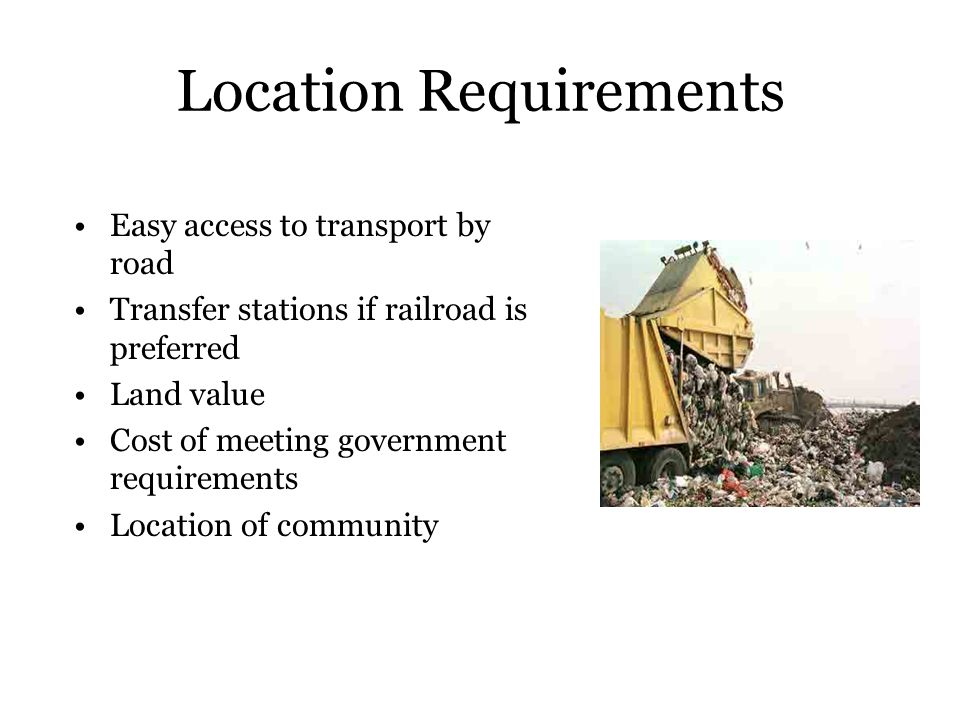 Location Requirements Easy access to transport by road Transfer stations if railroad is preferred Land value Cost of meeting government requirements L