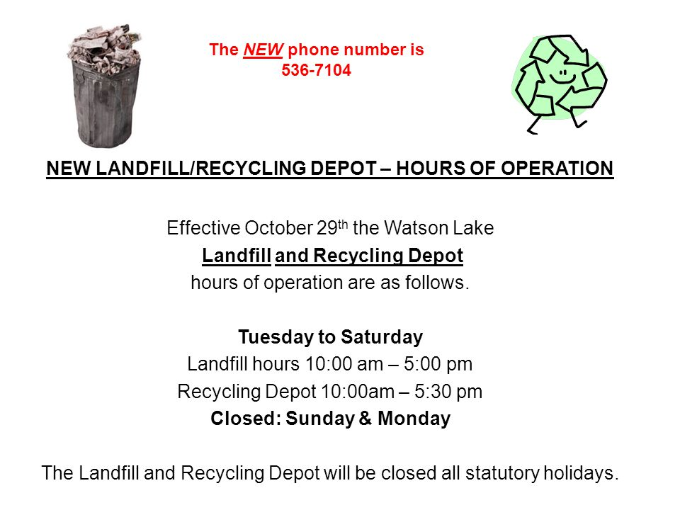 NEW LANDFILL/RECYCLING DEPOT – HOURS OF OPERATION Effective October 29 th the Watson Lake Landfill and Recycling Depot hours of operation are as follows.