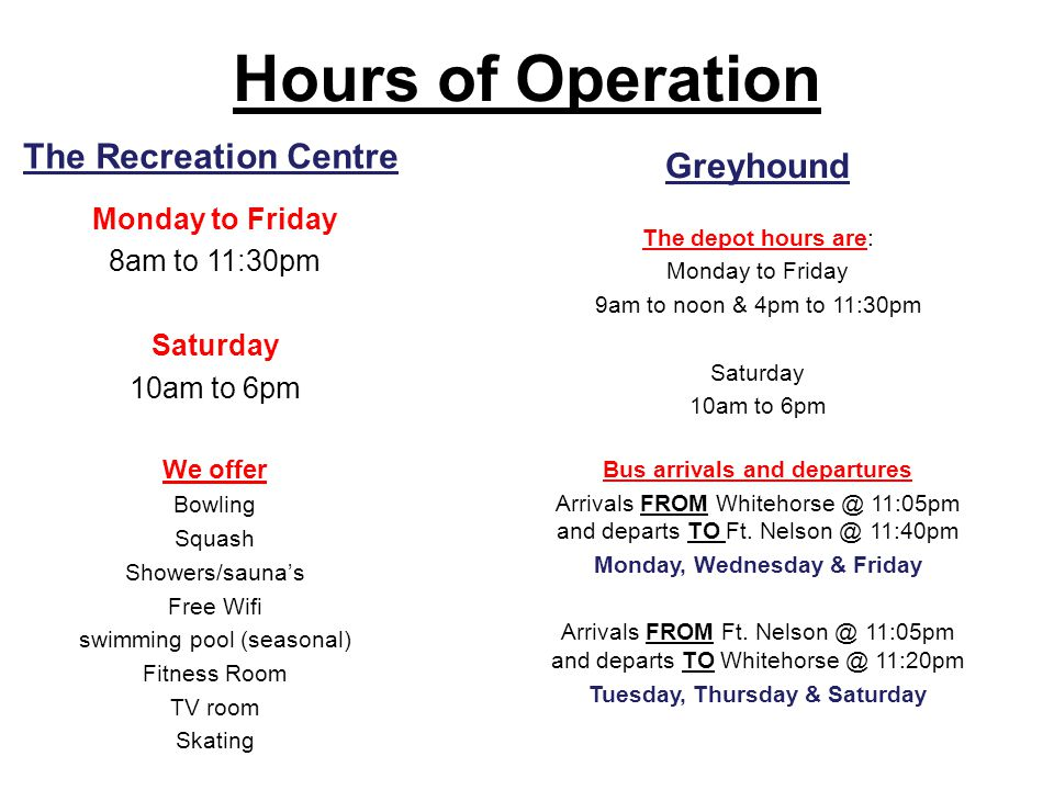 Hours of Operation The Recreation Centre Monday to Friday 8am to 11:30pm Saturday 10am to 6pm We offer Bowling Squash Showers/sauna's Free Wifi swimming pool (seasonal) Fitness Room TV room Skating Greyhound The depot hours are: Monday to Friday 9am to noon & 4pm to 11:30pm Saturday 10am to 6pm Bus arrivals and departures Arrivals FROM Whitehorse @ 11:05pm and departs TO Ft.