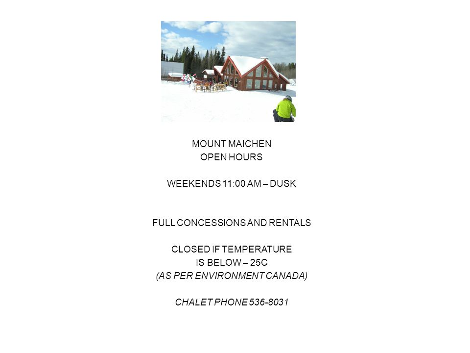 MOUNT MAICHEN OPEN HOURS WEEKENDS 11:00 AM – DUSK FULL CONCESSIONS AND RENTALS CLOSED IF TEMPERATURE IS BELOW – 25C (AS PER ENVIRONMENT CANADA) CHALET PHONE 536-8031