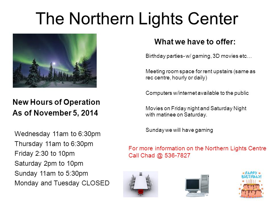 The Northern Lights Center New Hours of Operation As of November 5, 2014 Wednesday 11am to 6:30pm Thursday 11am to 6:30pm Friday 2:30 to 10pm Saturday 2pm to 10pm Sunday 11am to 5:30pm Monday and Tuesday CLOSED What we have to offer: Birthday parties- w/ gaming, 3D movies etc… Meeting room space for rent upstairs (same as rec centre, hourly or daily) Computers w/internet available to the public Movies on Friday night and Saturday Night with matinee on Saturday.