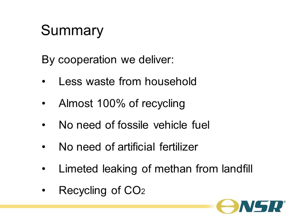 Summary By cooperation we deliver: Less waste from household Almost 100% of recycling No need of fossile vehicle fuel No need of artificial fertilizer Limeted leaking of methan from landfill Recycling of CO 2
