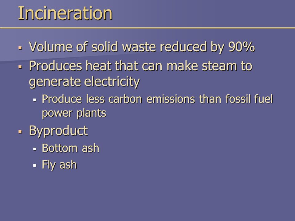 Incineration  Volume of solid waste reduced by 90%  Produces heat that can make steam to generate electricity  Produce less carbon emissions than f