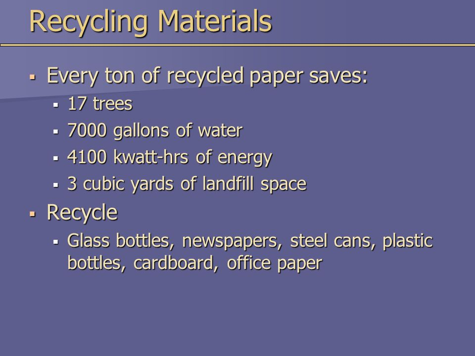 Recycling Materials  Every ton of recycled paper saves:  17 trees  7000 gallons of water  4100 kwatt-hrs of energy  3 cubic yards of landfill spa