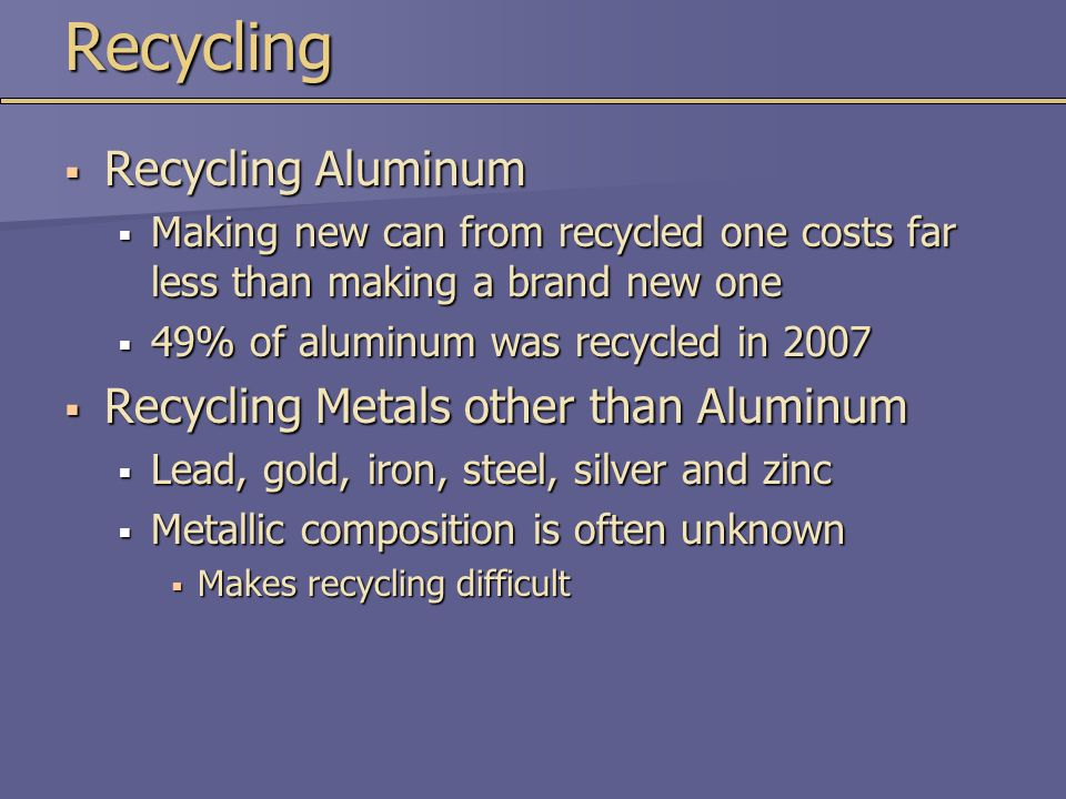 Recycling  Recycling Aluminum  Making new can from recycled one costs far less than making a brand new one  49% of aluminum was recycled in 2007 