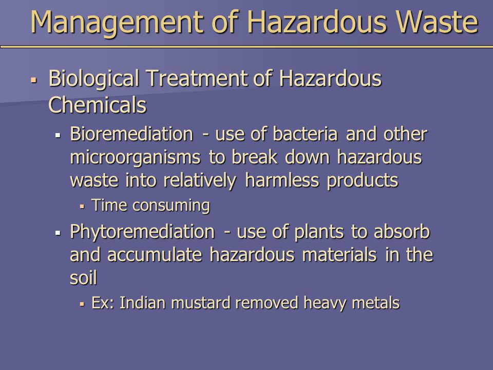 Management of Hazardous Waste  Biological Treatment of Hazardous Chemicals  Bioremediation - use of bacteria and other microorganisms to break down