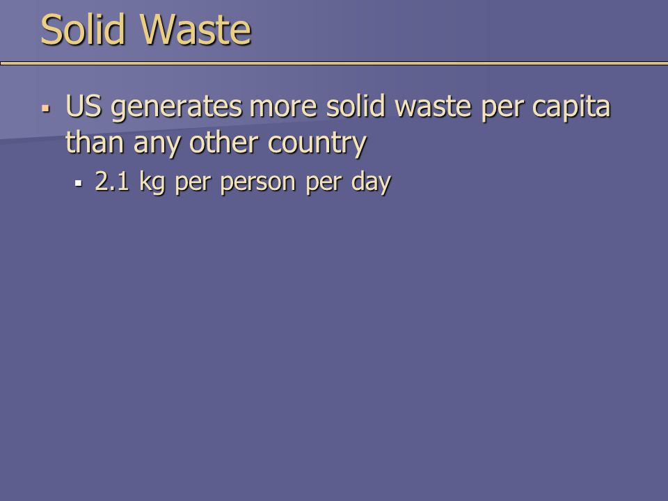 Solid Waste  US generates more solid waste per capita than any other country  2.1 kg per person per day