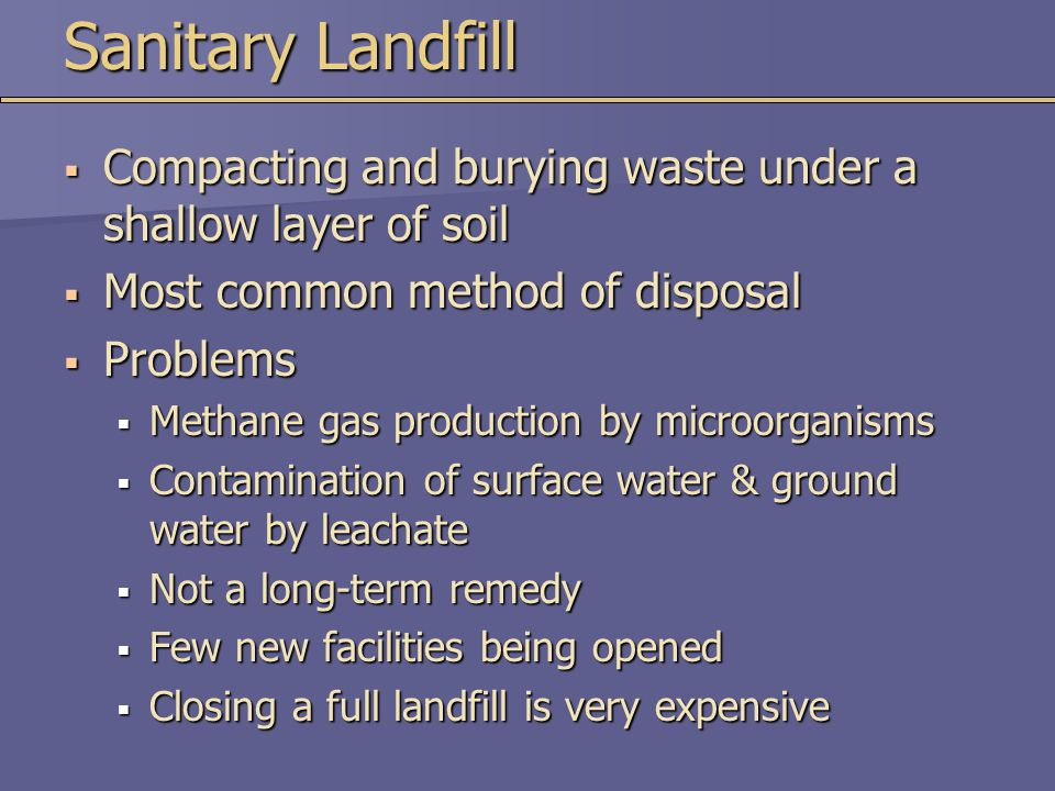  Compacting and burying waste under a shallow layer of soil  Most common method of disposal  Problems  Methane gas production by microorganisms 
