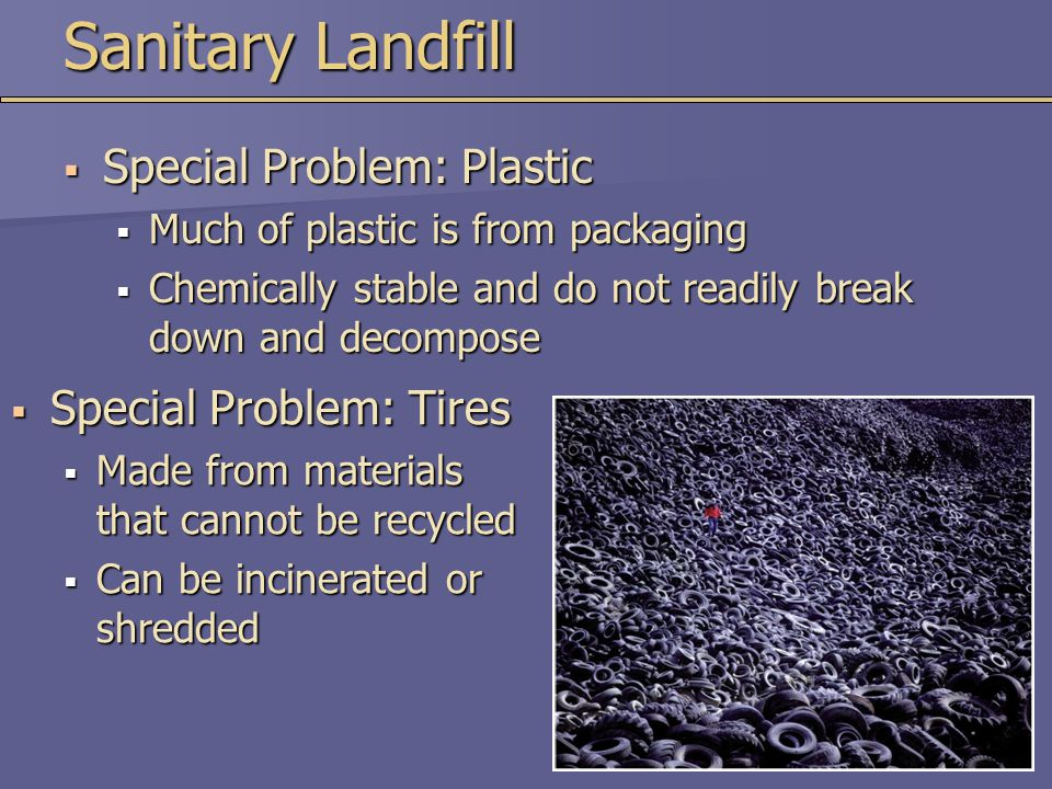  Special Problem: Tires  Made from materials that cannot be recycled  Can be incinerated or shredded Sanitary Landfill  Special Problem: Plastic 