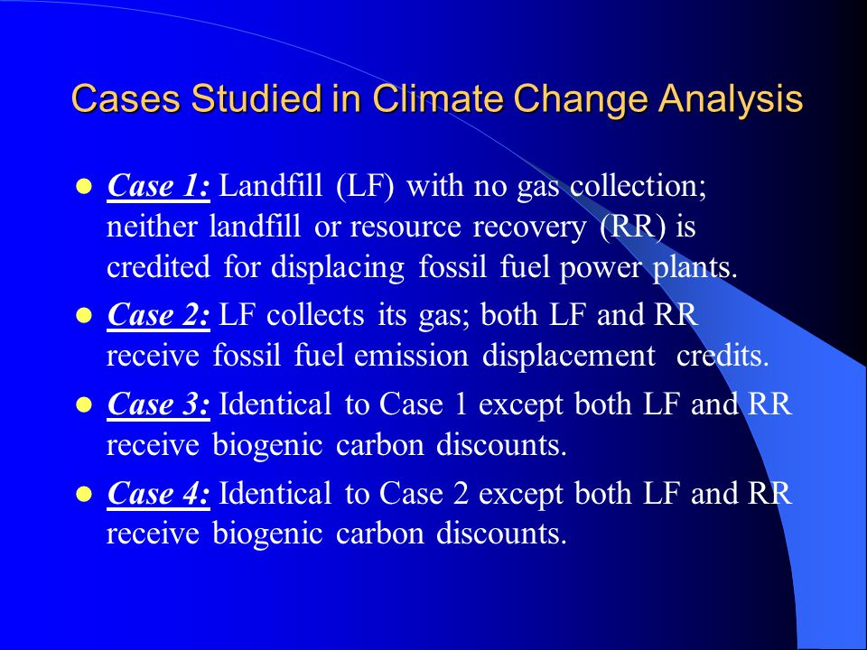 Cases Studied in Climate Change Analysis Case 1: Landfill (LF) with no gas collection; neither landfill or resource recovery (RR) is credited for displacing fossil fuel power plants.