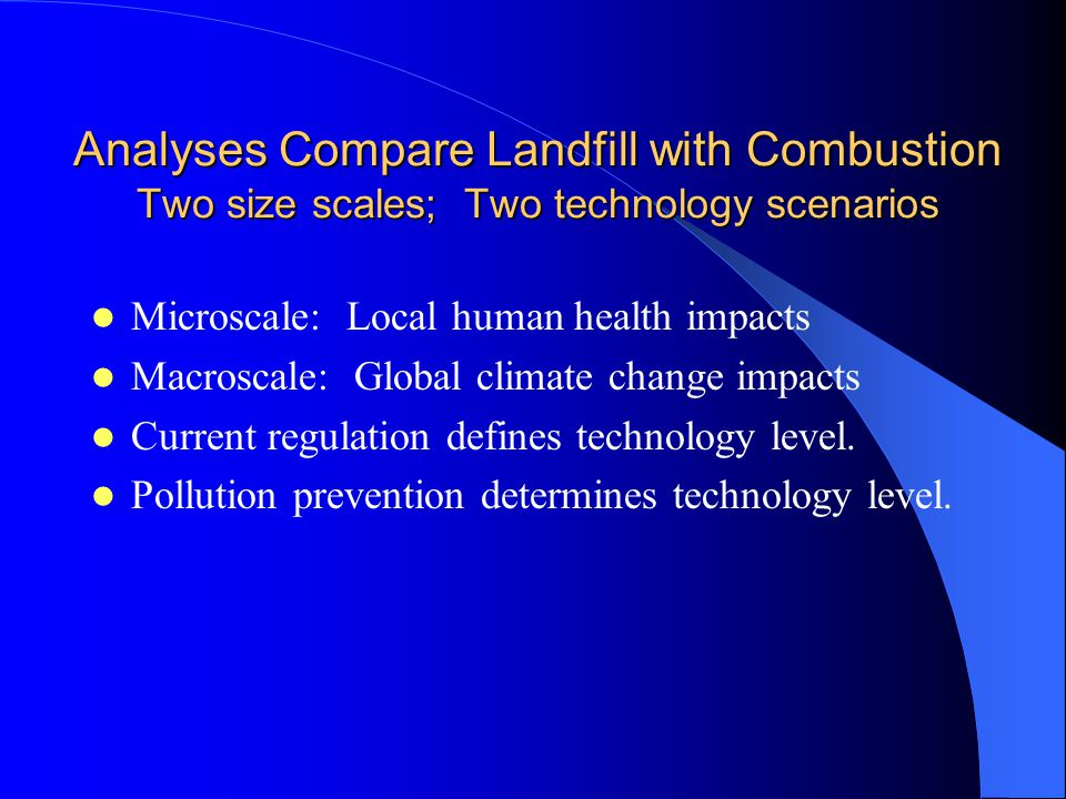 Analyses Compare Landfill with Combustion Two size scales; Two technology scenarios Microscale: Local human health impacts Macroscale: Global climate change impacts Current regulation defines technology level.