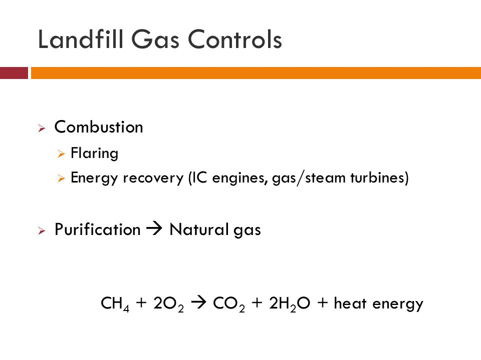 Landfill Gas Controls  Combustion  Flaring  Energy recovery (IC engines, gas/steam turbines)  Purification  Natural gas CH 4 + 2O 2  CO 2 + 2H 2