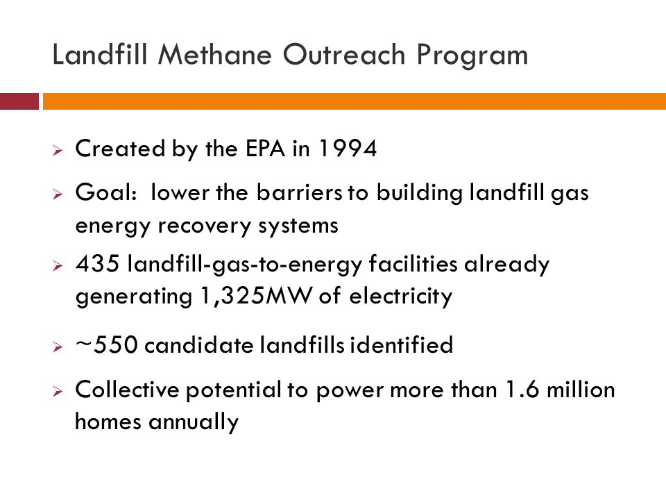 Landfill Methane Outreach Program  Created by the EPA in 1994  Goal: lower the barriers to building landfill gas energy recovery systems  435 landf
