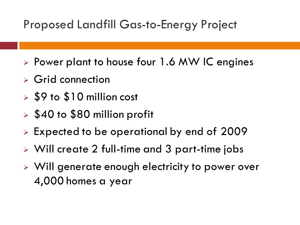 Proposed Landfill Gas-to-Energy Project  Power plant to house four 1.6 MW IC engines  Grid connection  $9 to $10 million cost  $40 to $80 million