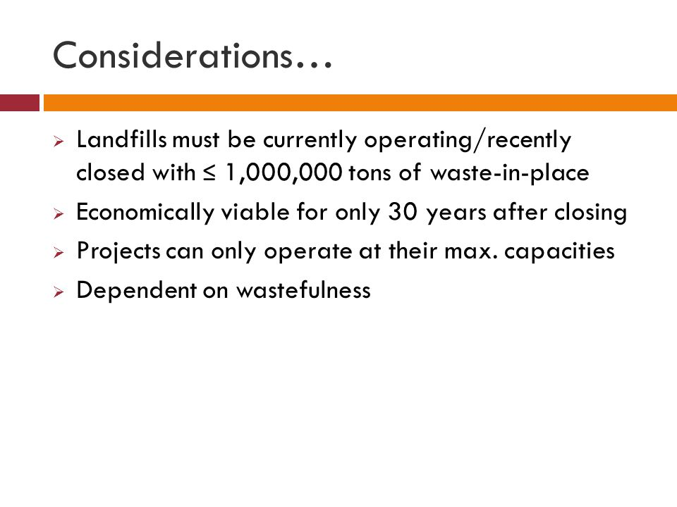 Considerations…  Landfills must be currently operating/recently closed with ≤ 1,000,000 tons of waste-in-place  Economically viable for only 30 year