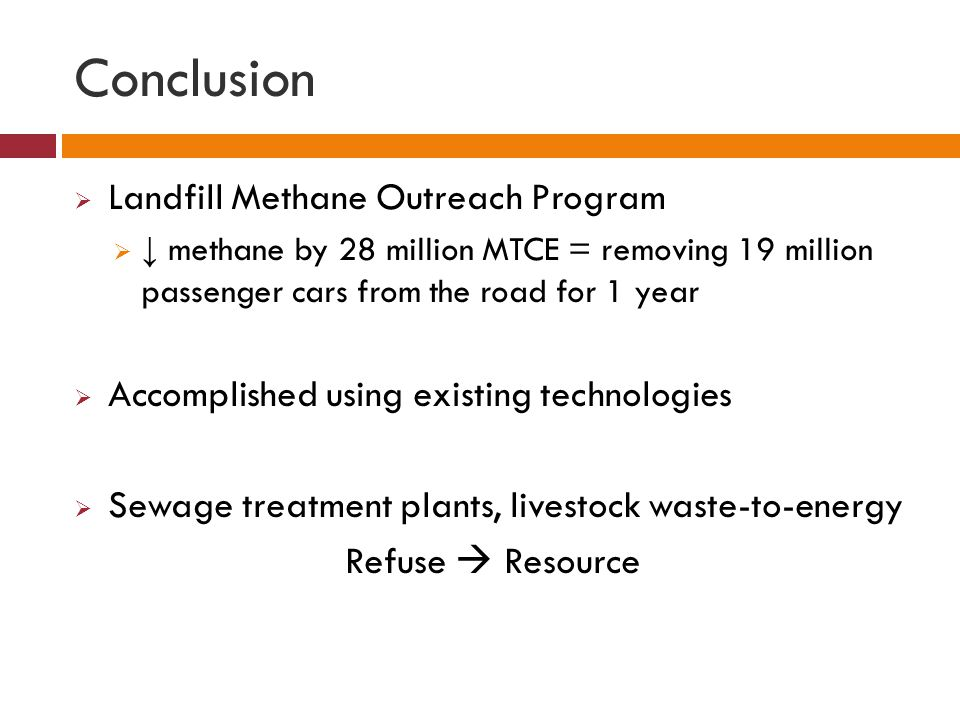 Conclusion  Landfill Methane Outreach Program  ↓ methane by 28 million MTCE = removing 19 million passenger cars from the road for 1 year  Accompli