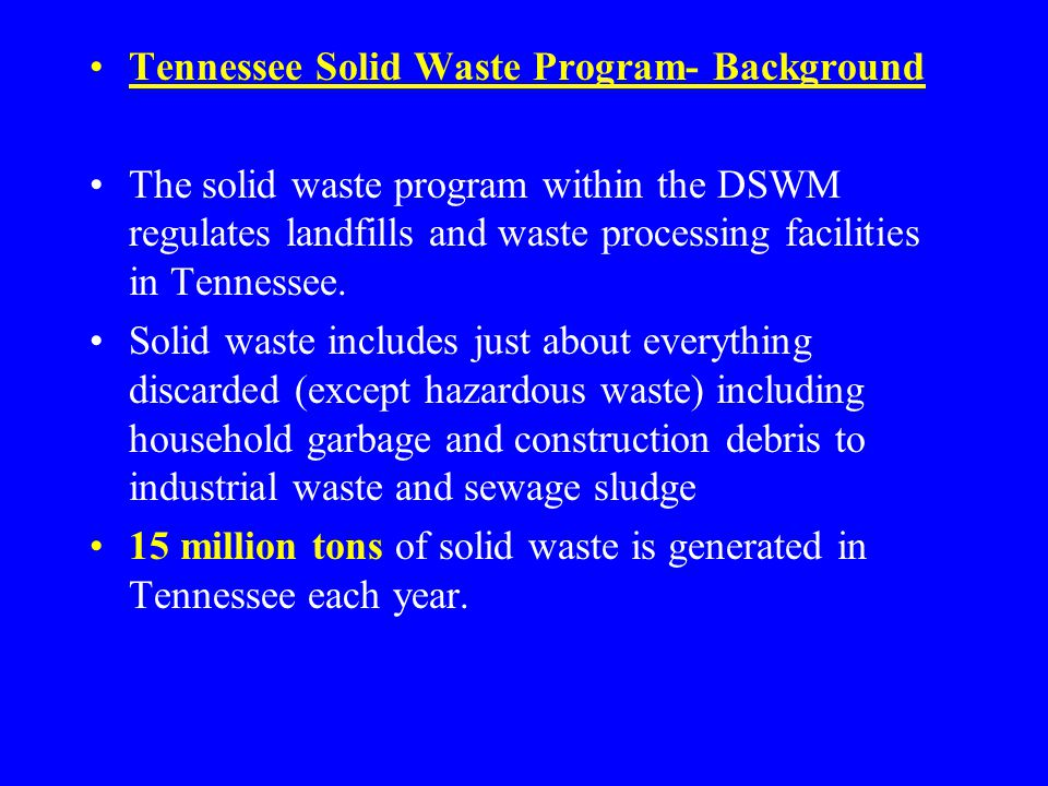Tennessee Solid Waste Program- Background The solid waste program within the DSWM regulates landfills and waste processing facilities in Tennessee.