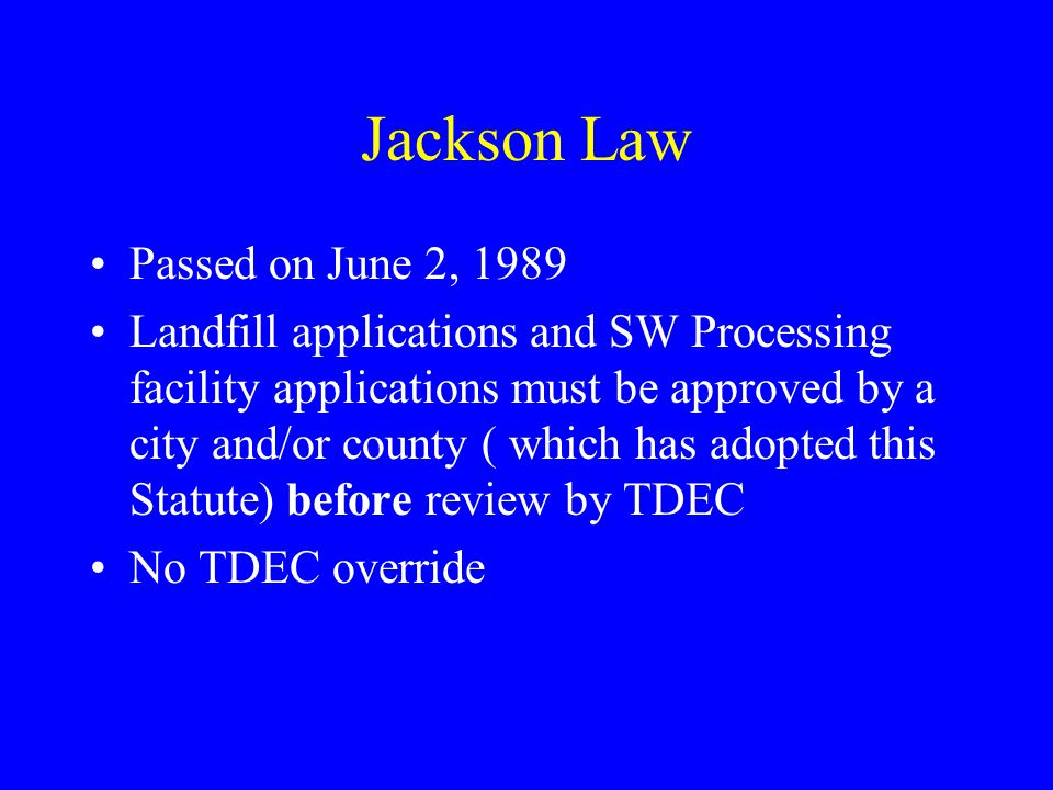 Jackson Law Passed on June 2, 1989 Landfill applications and SW Processing facility applications must be approved by a city and/or county ( which has adopted this Statute) before review by TDEC No TDEC override