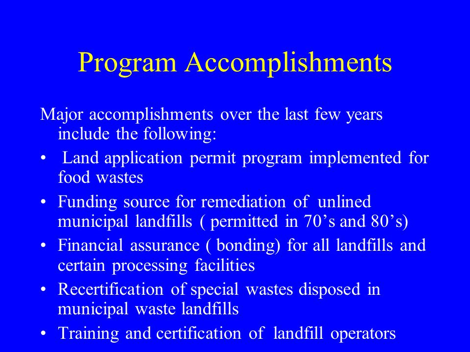 Program Accomplishments Major accomplishments over the last few years include the following: Land application permit program implemented for food wastes Funding source for remediation of unlined municipal landfills ( permitted in 70's and 80's) Financial assurance ( bonding) for all landfills and certain processing facilities Recertification of special wastes disposed in municipal waste landfills Training and certification of landfill operators