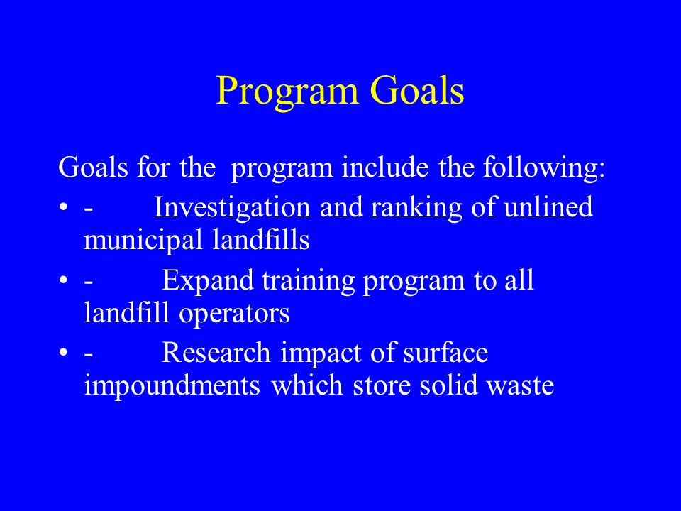 Program Goals Goals for the program include the following: - Investigation and ranking of unlined municipal landfills - Expand training program to all landfill operators - Research impact of surface impoundments which store solid waste