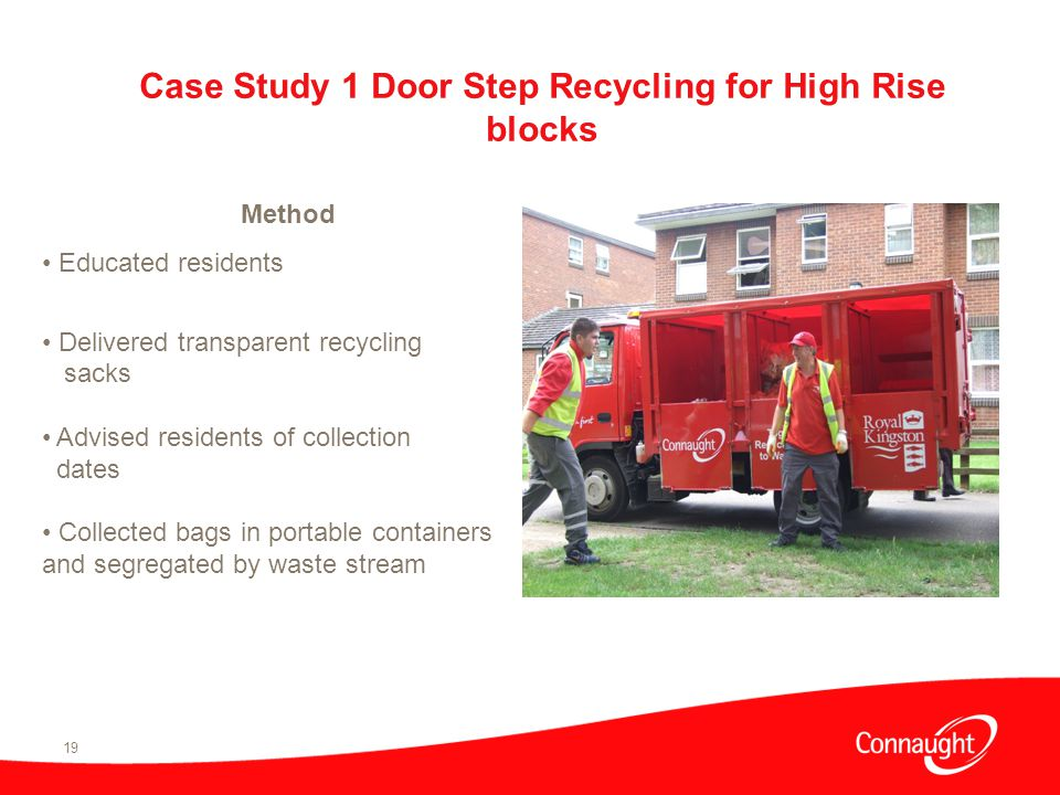 19 Method Educated residents Delivered transparent recycling sacks Advised residents of collection dates Collected bags in portable containers and segregated by waste stream Case Study 1 Door Step Recycling for High Rise blocks