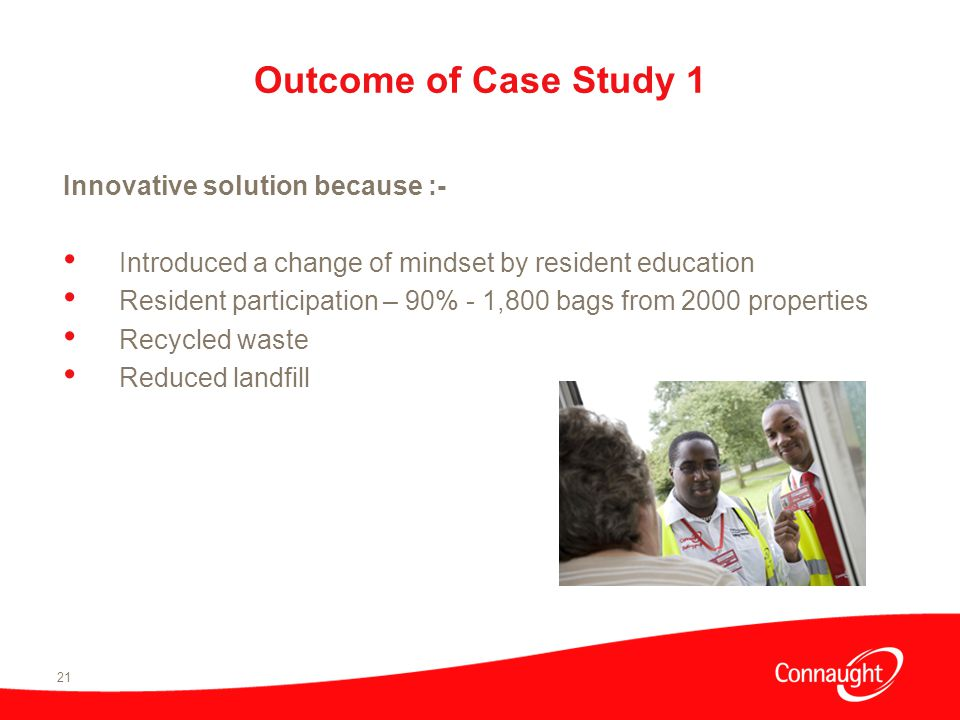 21 Outcome of Case Study 1 Innovative solution because :- Introduced a change of mindset by resident education Resident participation – 90% - 1,800 bags from 2000 properties Recycled waste Reduced landfill