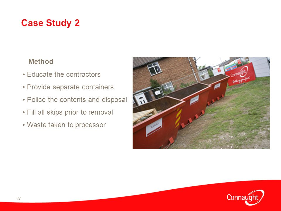 27 Method Educate the contractors Provide separate containers Police the contents and disposal Fill all skips prior to removal Waste taken to processor Case Study 2