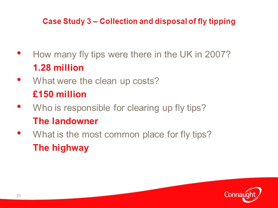 33 Case Study 3 – Collection and disposal of fly tipping How many fly tips were there in the UK in 2007.