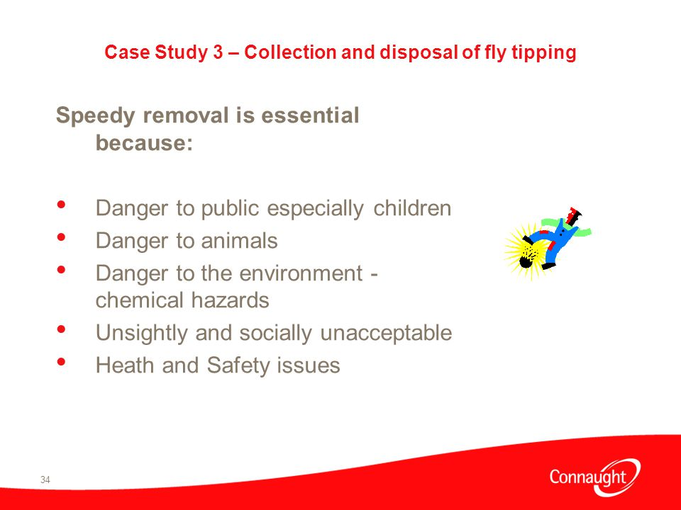 34 Case Study 3 – Collection and disposal of fly tipping Speedy removal is essential because: Danger to public especially children Danger to animals Danger to the environment - chemical hazards Unsightly and socially unacceptable Heath and Safety issues