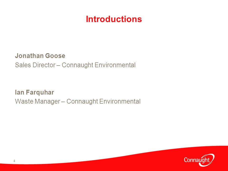 4 Introductions Jonathan Goose Sales Director – Connaught Environmental Ian Farquhar Waste Manager – Connaught Environmental