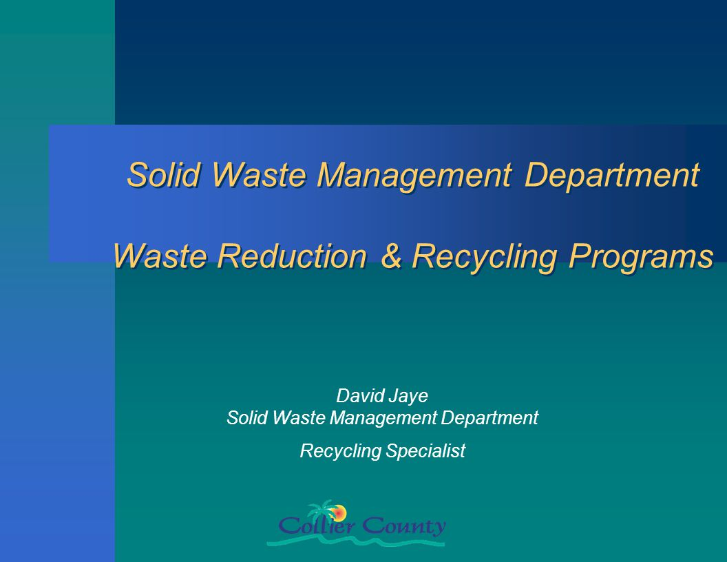 Solid Waste Management Department Waste Reduction & Recycling Programs David Jaye Solid Waste Management Department Recycling Specialist