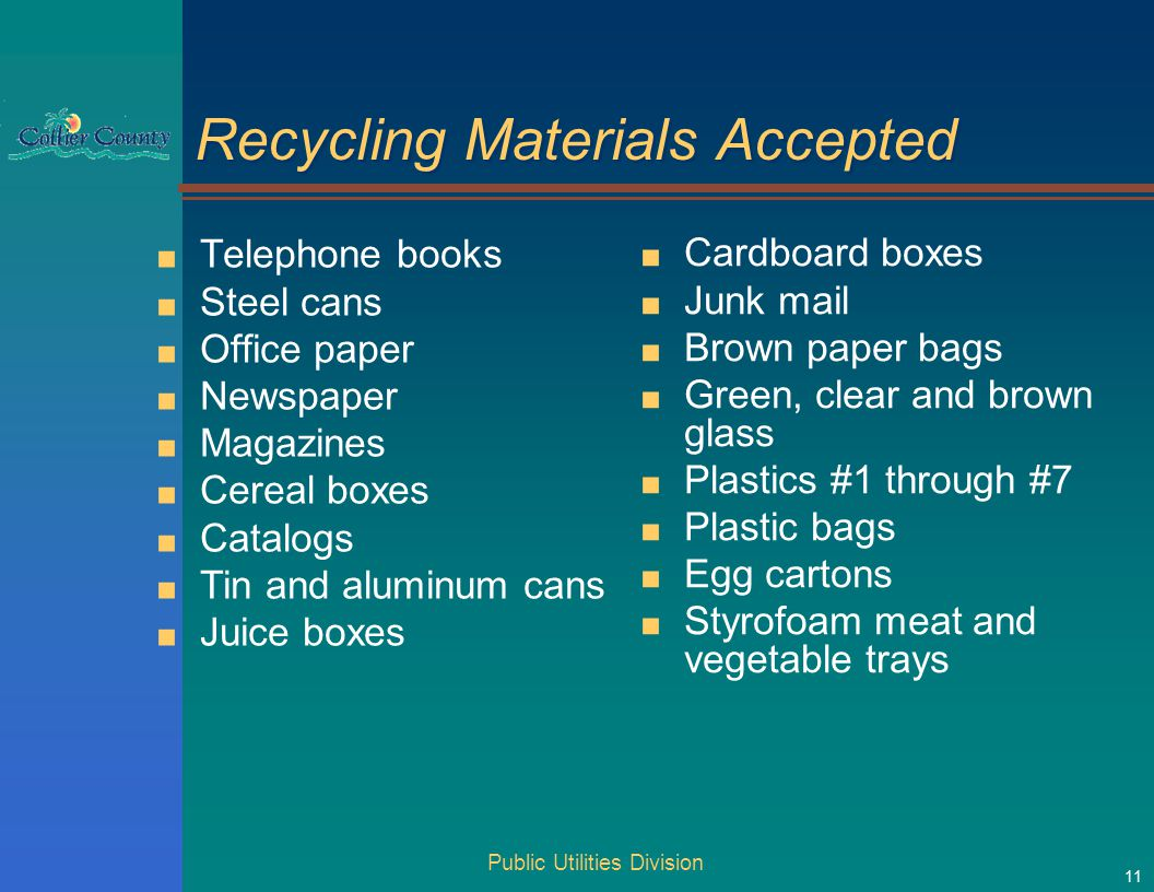 Public Utilities Division 11 Recycling Materials Accepted ■ Telephone books ■ Steel cans ■ Office paper ■ Newspaper ■ Magazines ■ Cereal boxes ■ Catalogs ■ Tin and aluminum cans ■ Juice boxes ■ Cardboard boxes ■ Junk mail ■ Brown paper bags ■ Green, clear and brown glass ■ Plastics #1 through #7 ■ Plastic bags ■ Egg cartons ■ Styrofoam meat and vegetable trays