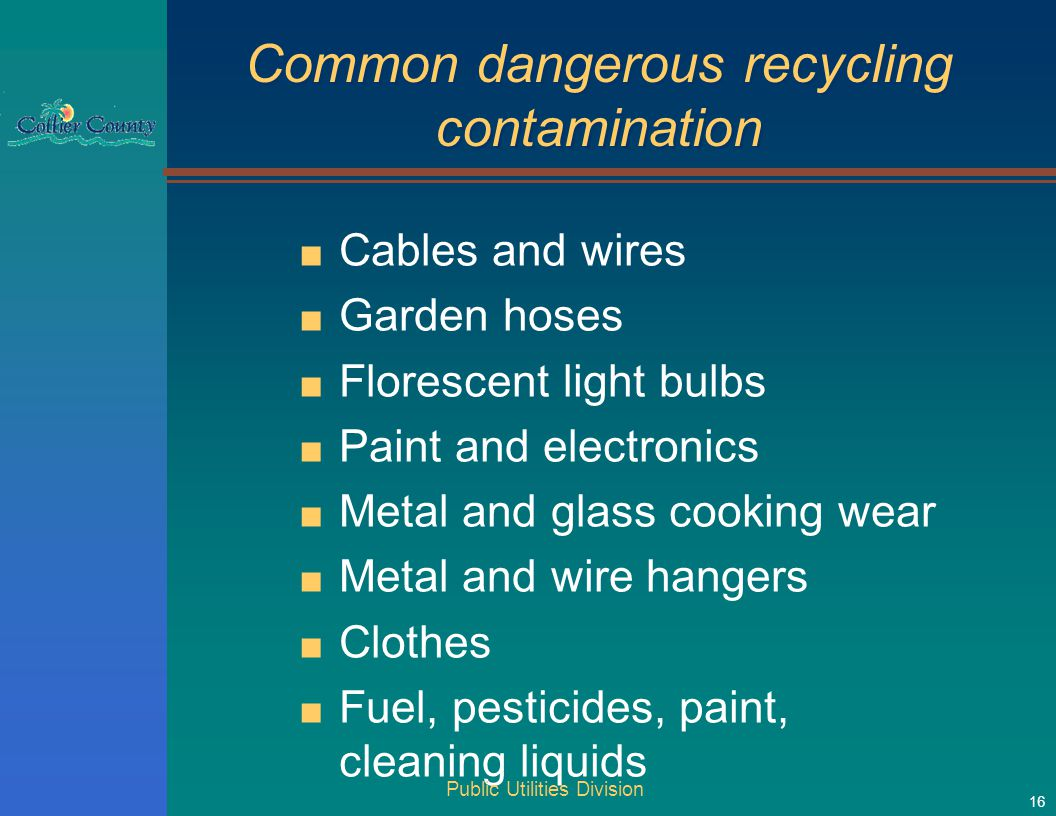 Common dangerous recycling contamination ■ Cables and wires ■ Garden hoses ■ Florescent light bulbs ■ Paint and electronics ■ Metal and glass cooking wear ■ Metal and wire hangers ■ Clothes ■ Fuel, pesticides, paint, cleaning liquids Public Utilities Division 16