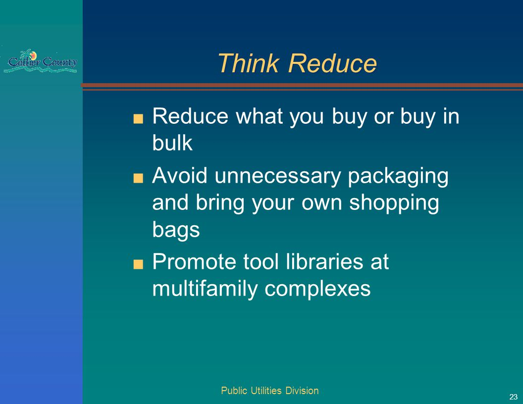 Think Reduce ■ Reduce what you buy or buy in bulk ■ Avoid unnecessary packaging and bring your own shopping bags ■ Promote tool libraries at multifamily complexes Public Utilities Division 23