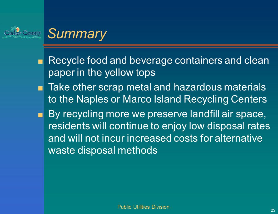Public Utilities Division 25 Summary ■ Recycle food and beverage containers and clean paper in the yellow tops ■ Take other scrap metal and hazardous materials to the Naples or Marco Island Recycling Centers ■ By recycling more we preserve landfill air space, residents will continue to enjoy low disposal rates and will not incur increased costs for alternative waste disposal methods