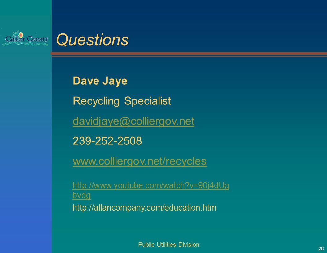 Public Utilities Division 26 Questions Dave Jaye Recycling Specialist davidjaye@colliergov.net 239-252-2508 www.colliergov.net/recycles http://www.youtube.com/watch v=90j4dUg bvdg http://allancompany.com/education.htm