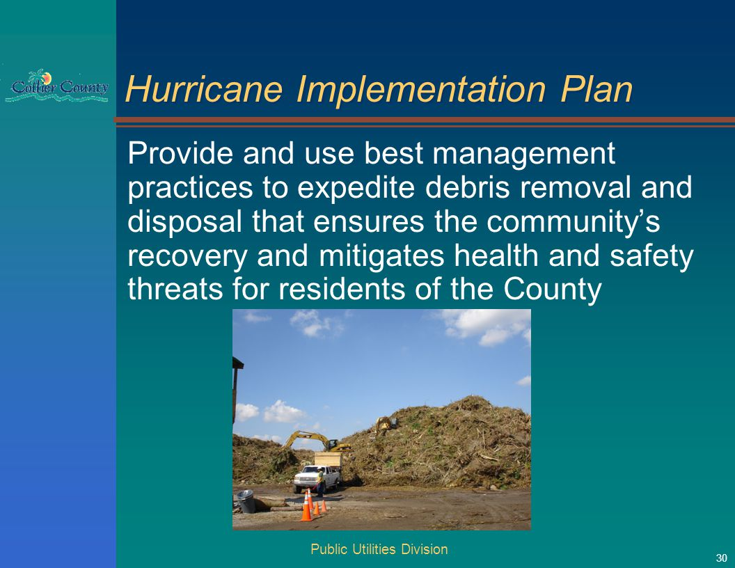 Public Utilities Division 30 Hurricane Implementation Plan Provide and use best management practices to expedite debris removal and disposal that ensures the community's recovery and mitigates health and safety threats for residents of the County