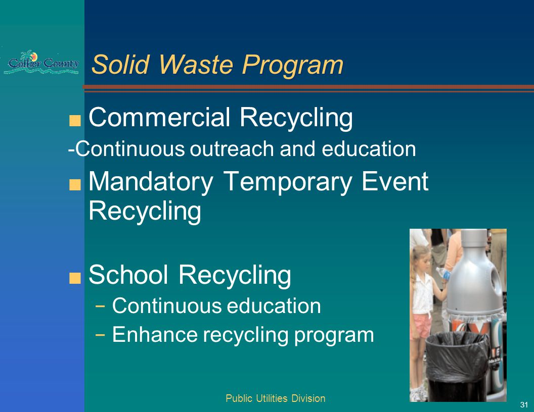 Public Utilities Division 31 Solid Waste Program ■ Commercial Recycling -Continuous outreach and education ■ Mandatory Temporary Event Recycling ■ School Recycling − Continuous education − Enhance recycling program