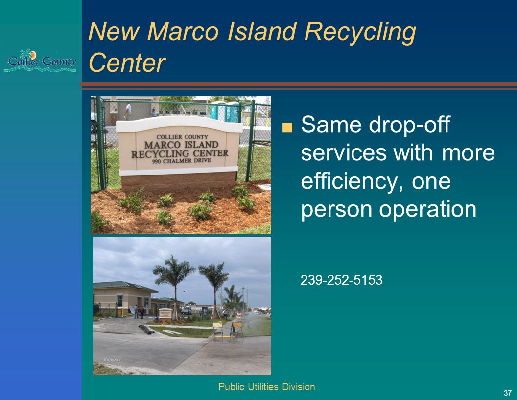 Public Utilities Division 37 New Marco Island Recycling Center ■ Same drop-off services with more efficiency, one person operation 239-252-5153