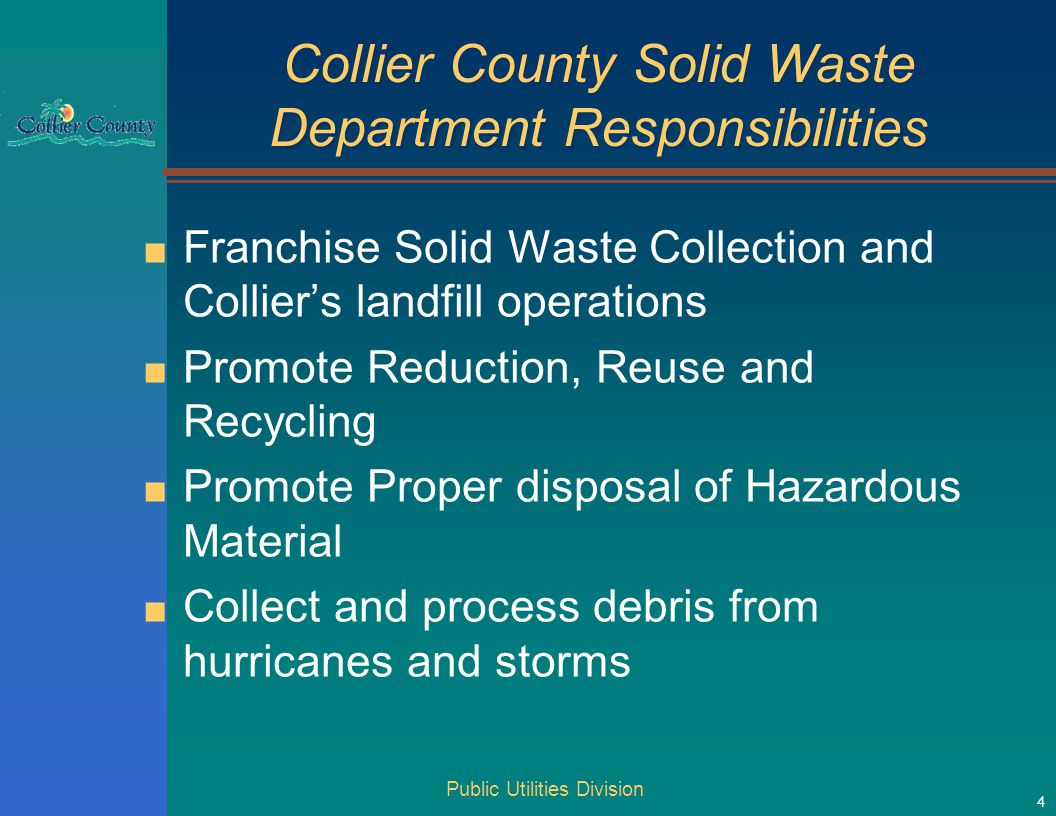 Collier County Solid Waste Department Responsibilities ■ Franchise Solid Waste Collection and Collier's landfill operations ■ Promote Reduction, Reuse and Recycling ■ Promote Proper disposal of Hazardous Material ■ Collect and process debris from hurricanes and storms Public Utilities Division 4