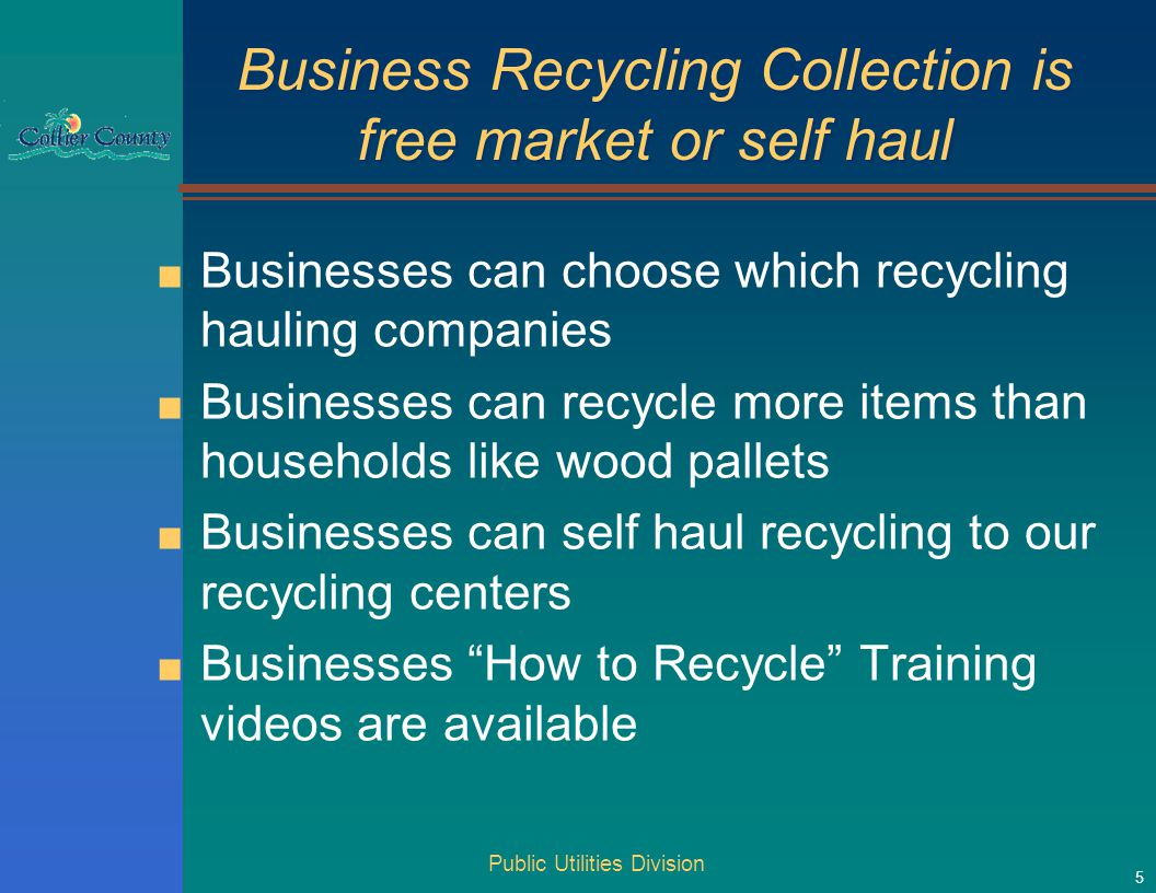 Business Recycling Collection is free market or self haul ■ Businesses can choose which recycling hauling companies ■ Businesses can recycle more items than households like wood pallets ■ Businesses can self haul recycling to our recycling centers ■ Businesses How to Recycle Training videos are available Public Utilities Division 5