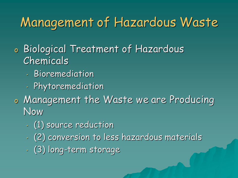 Management of Hazardous Waste o Biological Treatment of Hazardous Chemicals Bioremediation Bioremediation Phytoremediation Phytoremediation o Management the Waste we are Producing Now (1) source reduction (1) source reduction (2) conversion to less hazardous materials (2) conversion to less hazardous materials (3) long-term storage (3) long-term storage