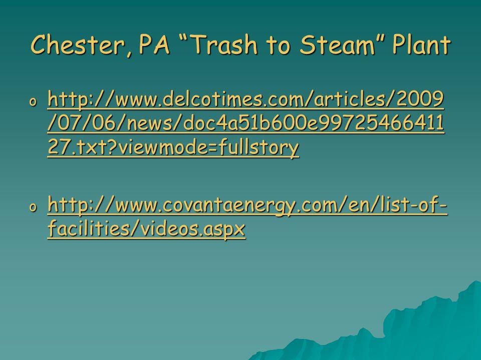 Chester, PA Trash to Steam Plant o http://www.delcotimes.com/articles/2009 /07/06/news/doc4a51b600e99725466411 27.txt?viewmode=fullstory http://www.delcotimes.com/articles/2009 /07/06/news/doc4a51b600e99725466411 27.txt?viewmode=fullstory http://www.delcotimes.com/articles/2009 /07/06/news/doc4a51b600e99725466411 27.txt?viewmode=fullstory o http://www.covantaenergy.com/en/list-of- facilities/videos.aspx http://www.covantaenergy.com/en/list-of- facilities/videos.aspx http://www.covantaenergy.com/en/list-of- facilities/videos.aspx
