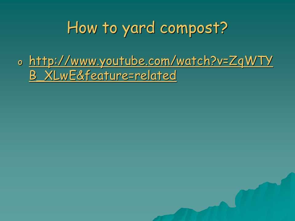 How to yard compost? o http://www.youtube.com/watch?v=ZqWTY B_XLwE&feature=related http://www.youtube.com/watch?v=ZqWTY B_XLwE&feature=related http://