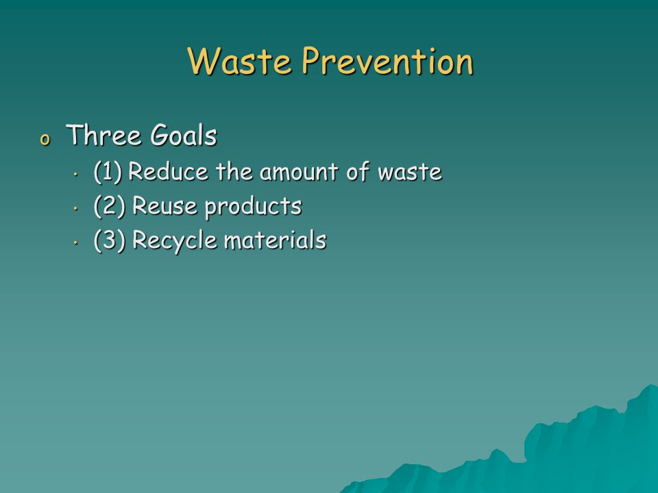Waste Prevention o Three Goals (1) Reduce the amount of waste (1) Reduce the amount of waste (2) Reuse products (2) Reuse products (3) Recycle materials (3) Recycle materials