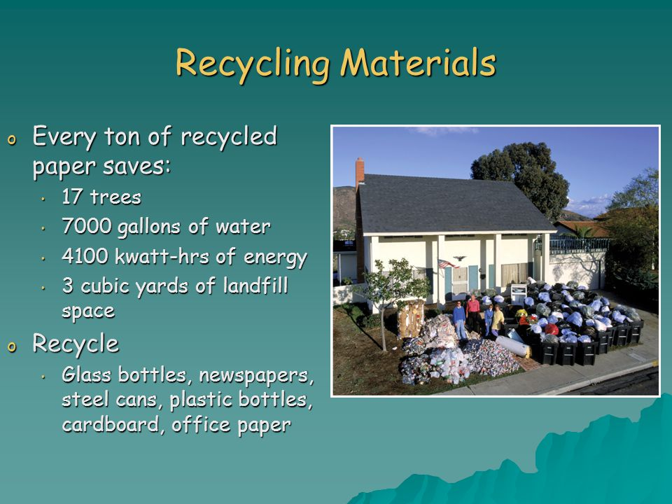 Recycling Materials o Every ton of recycled paper saves: 17 trees 17 trees 7000 gallons of water 7000 gallons of water 4100 kwatt-hrs of energy 4100 kwatt-hrs of energy 3 cubic yards of landfill space 3 cubic yards of landfill space o Recycle Glass bottles, newspapers, steel cans, plastic bottles, cardboard, office paper Glass bottles, newspapers, steel cans, plastic bottles, cardboard, office paper