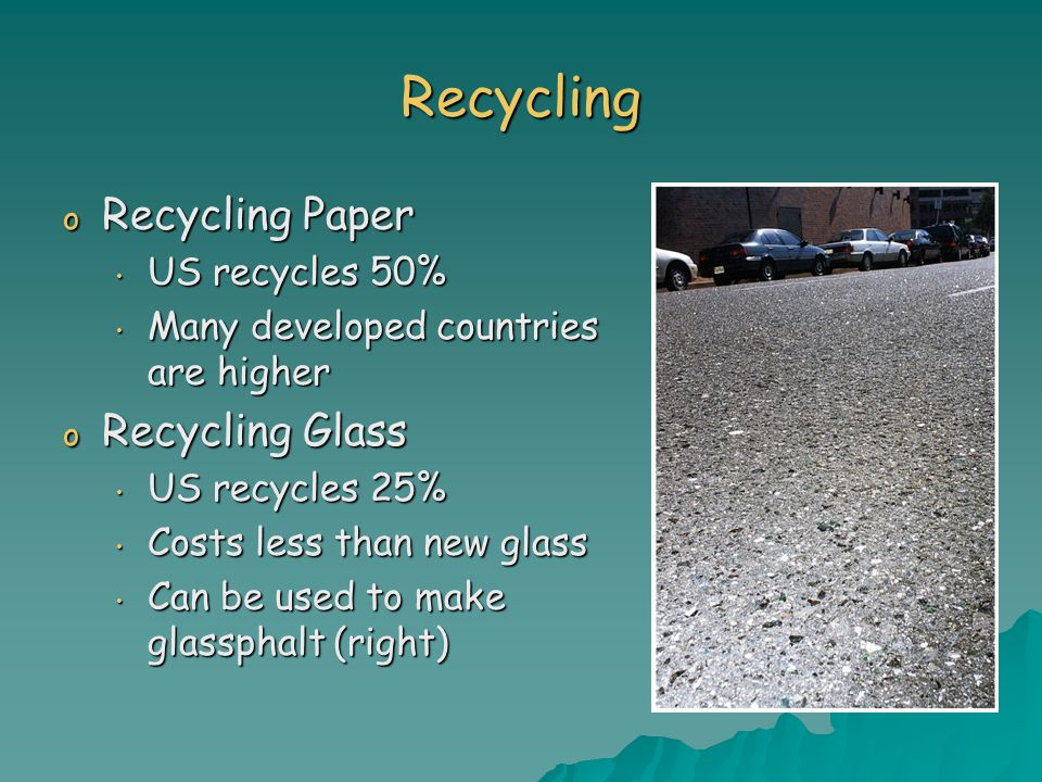 Recycling o Recycling Paper US recycles 50% US recycles 50% Many developed countries are higher Many developed countries are higher o Recycling Glass