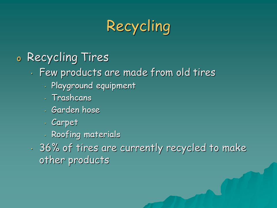 Recycling o Recycling Tires Few products are made from old tires Few products are made from old tires Playground equipment Playground equipment Trashcans Trashcans Garden hose Garden hose Carpet Carpet Roofing materials Roofing materials 36% of tires are currently recycled to make other products 36% of tires are currently recycled to make other products