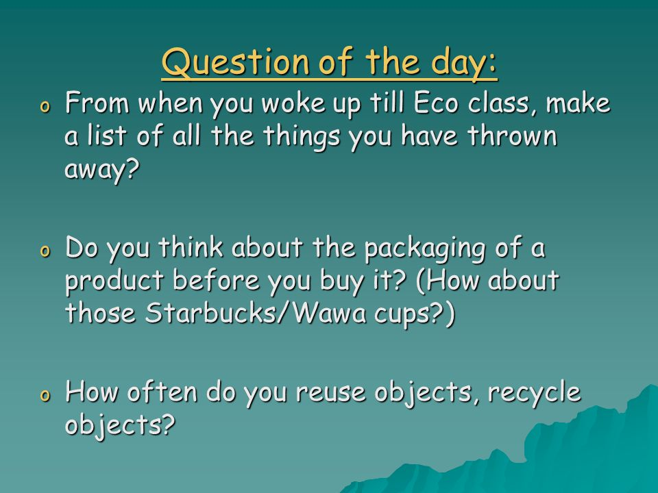 Question of the day: o From when you woke up till Eco class, make a list of all the things you have thrown away.
